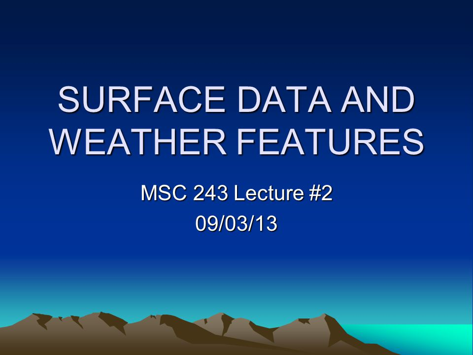 SURFACE DATA AND WEATHER FEATURES MSC 243 Lecture #2 09/03/13