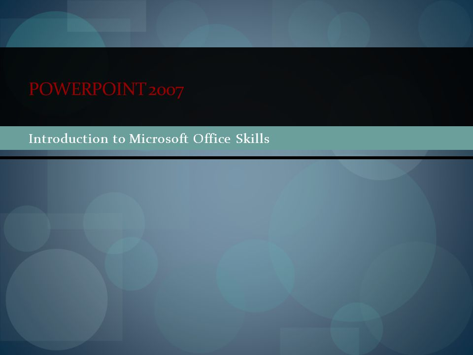 POWERPOINT 2007 Introduction to Microsoft Office Skills