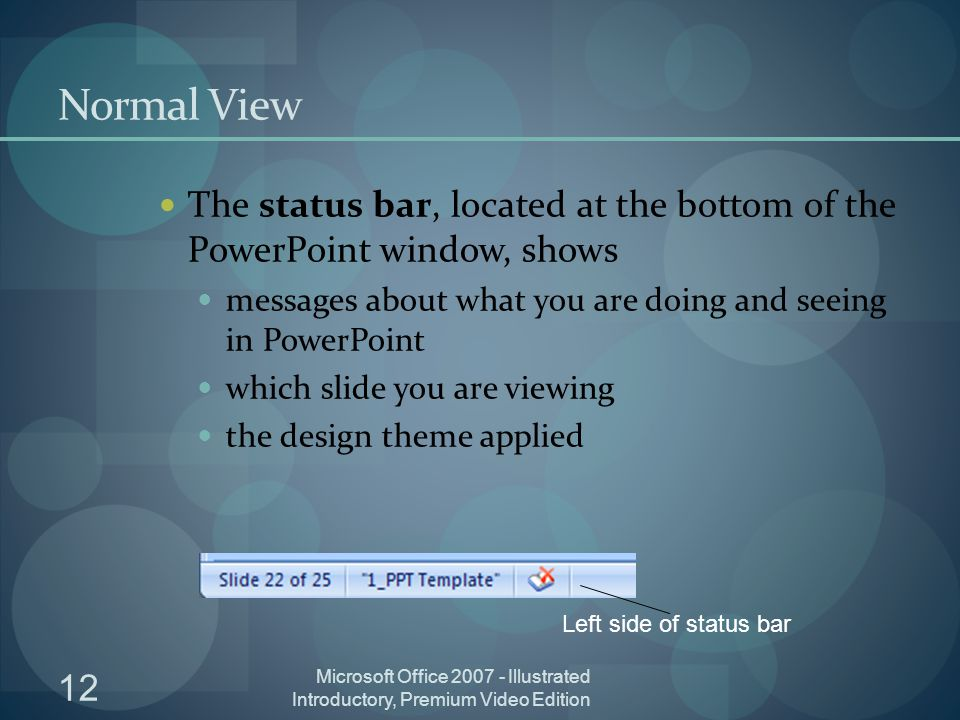 12 Microsoft Office Illustrated Introductory, Premium Video Edition Normal View The status bar, located at the bottom of the PowerPoint window, shows messages about what you are doing and seeing in PowerPoint which slide you are viewing the design theme applied Left side of status bar