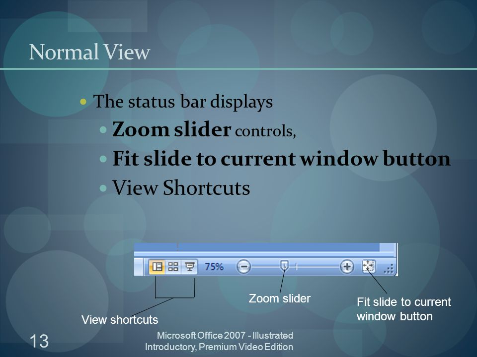 13 Microsoft Office Illustrated Introductory, Premium Video Edition Normal View The status bar displays Zoom slider controls, Fit slide to current window button View Shortcuts Fit slide to current window button Zoom slider View shortcuts