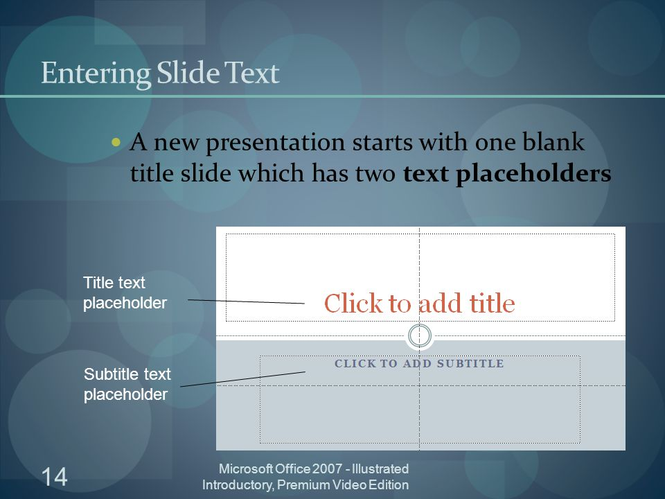 14 Microsoft Office Illustrated Introductory, Premium Video Edition Entering Slide Text A new presentation starts with one blank title slide which has two text placeholders Title text placeholder Subtitle text placeholder