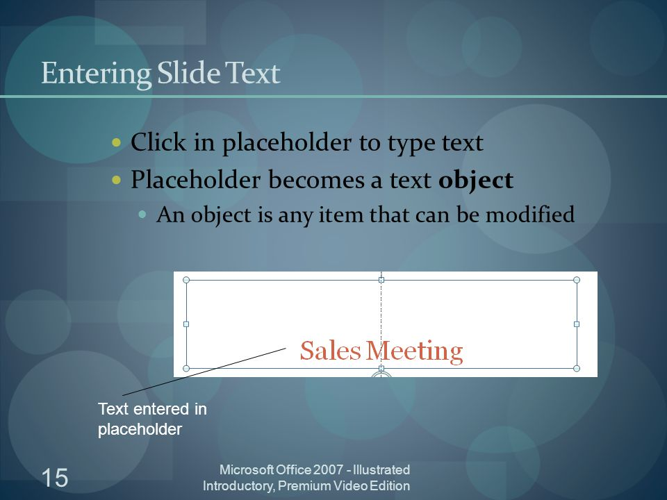 15 Microsoft Office Illustrated Introductory, Premium Video Edition Entering Slide Text Click in placeholder to type text Placeholder becomes a text object An object is any item that can be modified Text entered in placeholder