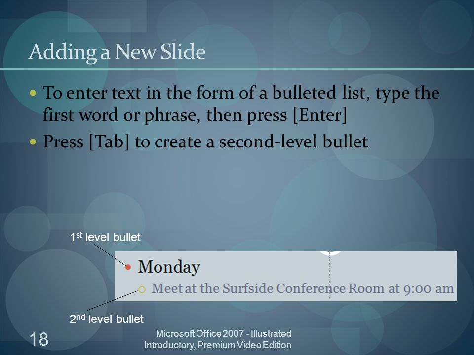 18 Microsoft Office Illustrated Introductory, Premium Video Edition Adding a New Slide To enter text in the form of a bulleted list, type the first word or phrase, then press [Enter] Press [Tab] to create a second-level bullet 1 st level bullet 2 nd level bullet