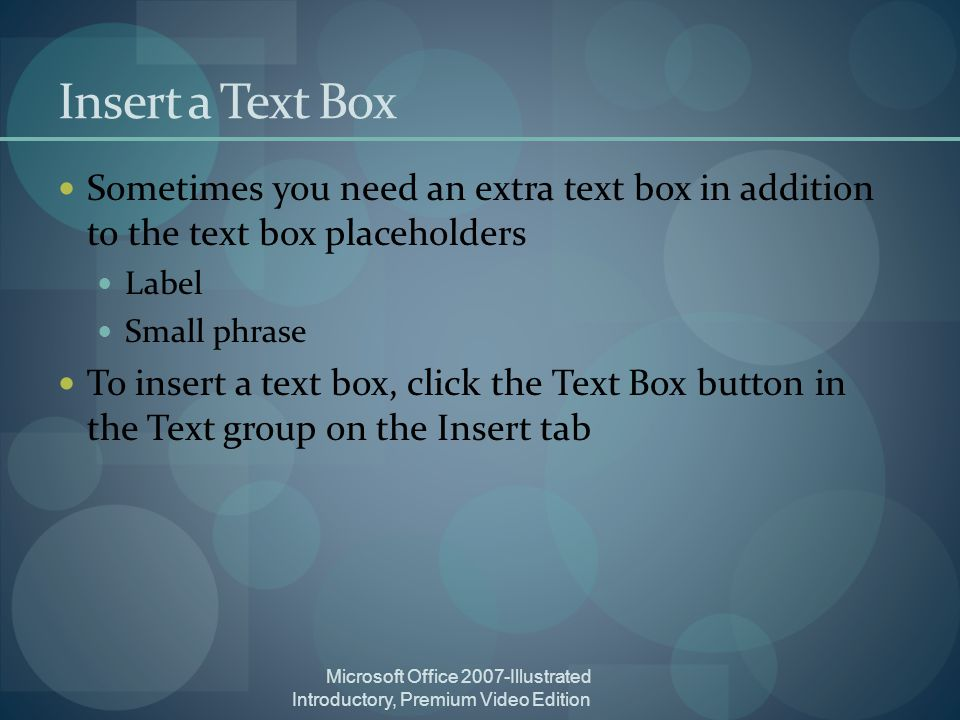 Microsoft Office 2007-Illustrated Introductory, Premium Video Edition Insert a Text Box Sometimes you need an extra text box in addition to the text box placeholders Label Small phrase To insert a text box, click the Text Box button in the Text group on the Insert tab