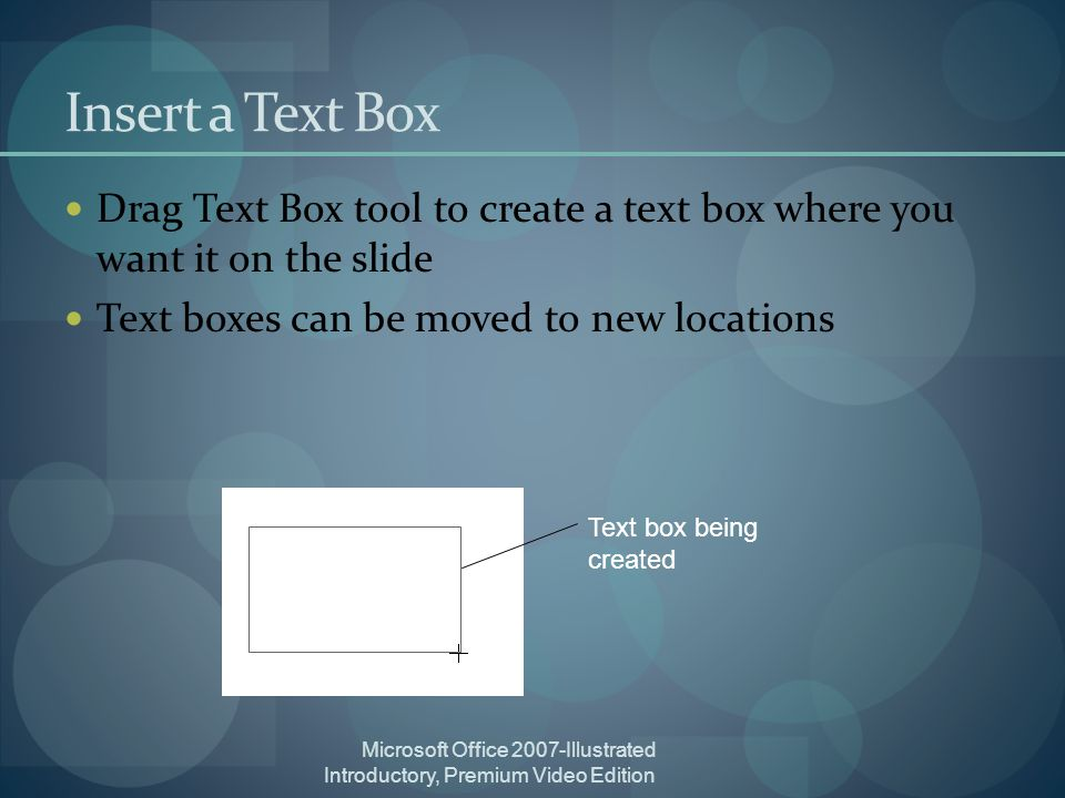 Microsoft Office 2007-Illustrated Introductory, Premium Video Edition Insert a Text Box Drag Text Box tool to create a text box where you want it on the slide Text boxes can be moved to new locations Text box being created