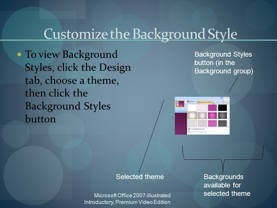 Microsoft Office 2007-Illustrated Introductory, Premium Video Edition Customize the Background Style To view Background Styles, click the Design tab, choose a theme, then click the Background Styles button Background Styles button (in the Background group) Selected themeBackgrounds available for selected theme