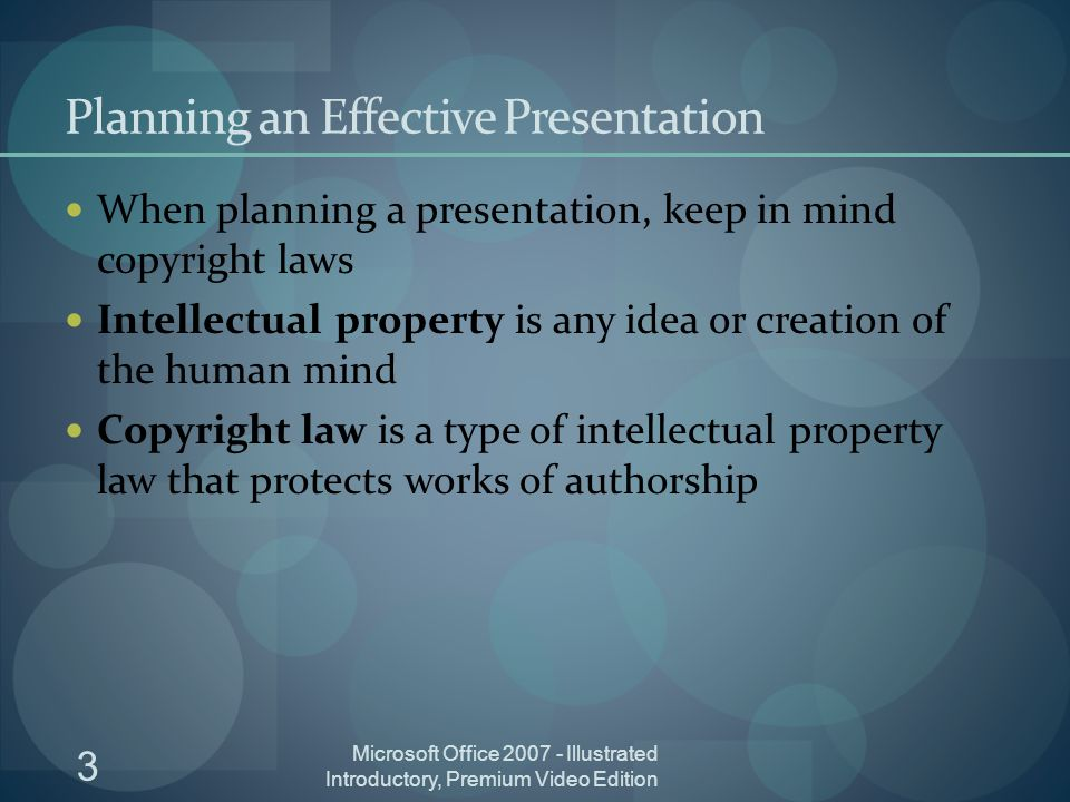 3 Planning an Effective Presentation When planning a presentation, keep in mind copyright laws Intellectual property is any idea or creation of the human mind Copyright law is a type of intellectual property law that protects works of authorship