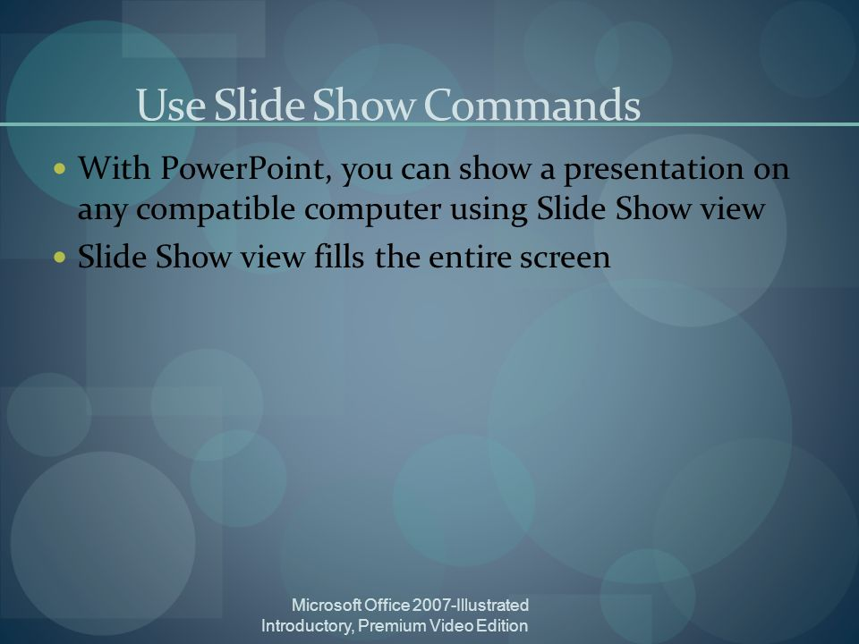 Microsoft Office 2007-Illustrated Introductory, Premium Video Edition Use Slide Show Commands With PowerPoint, you can show a presentation on any compatible computer using Slide Show view Slide Show view fills the entire screen