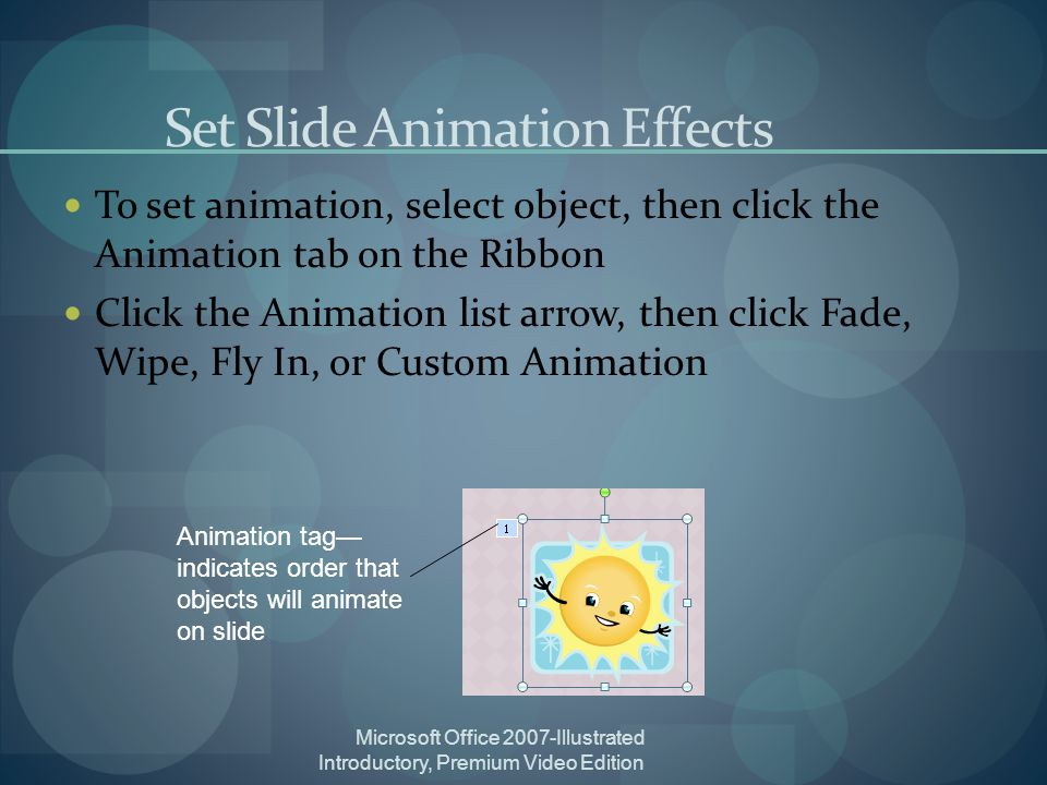 Microsoft Office 2007-Illustrated Introductory, Premium Video Edition Set Slide Animation Effects To set animation, select object, then click the Animation tab on the Ribbon Click the Animation list arrow, then click Fade, Wipe, Fly In, or Custom Animation Animation tag indicates order that objects will animate on slide
