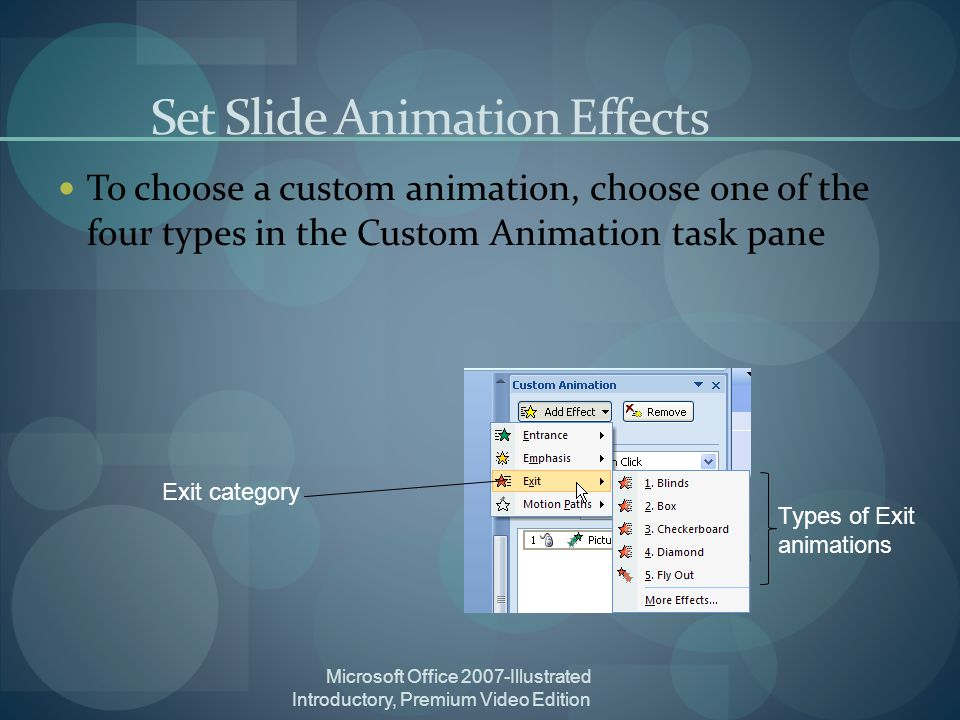 Microsoft Office 2007-Illustrated Introductory, Premium Video Edition Set Slide Animation Effects To choose a custom animation, choose one of the four types in the Custom Animation task pane Exit category Types of Exit animations