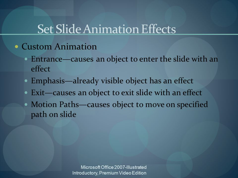 Microsoft Office 2007-Illustrated Introductory, Premium Video Edition Set Slide Animation Effects Custom Animation Entrancecauses an object to enter the slide with an effect Emphasisalready visible object has an effect Exitcauses an object to exit slide with an effect Motion Pathscauses object to move on specified path on slide