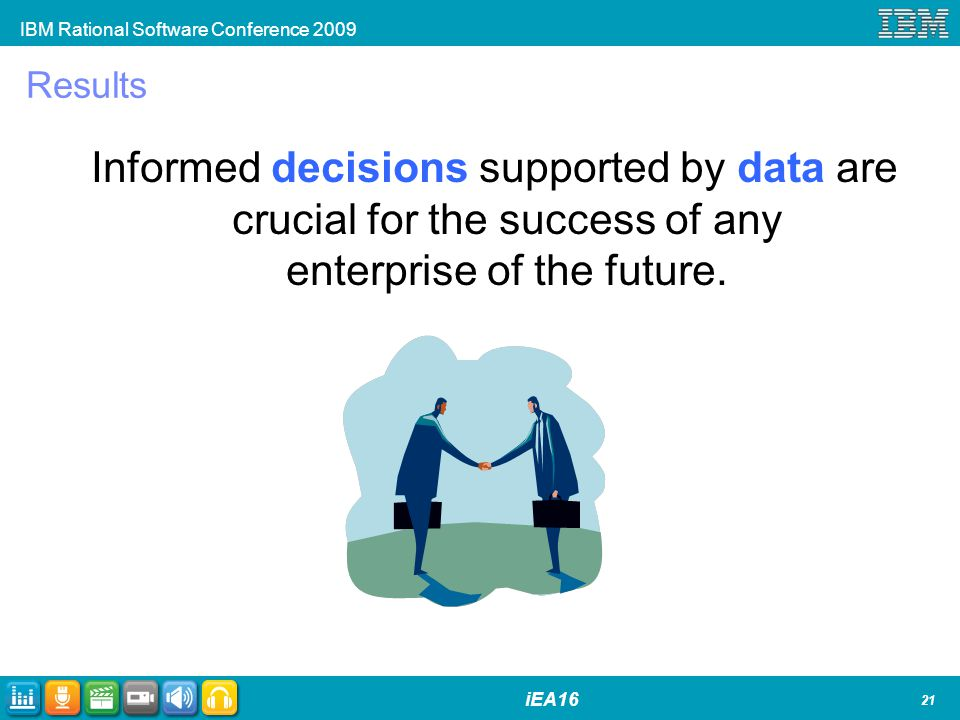 IBM Rational Software Conference 2009 iEA16 Results Informed decisions supported by data are crucial for the success of any enterprise of the future.