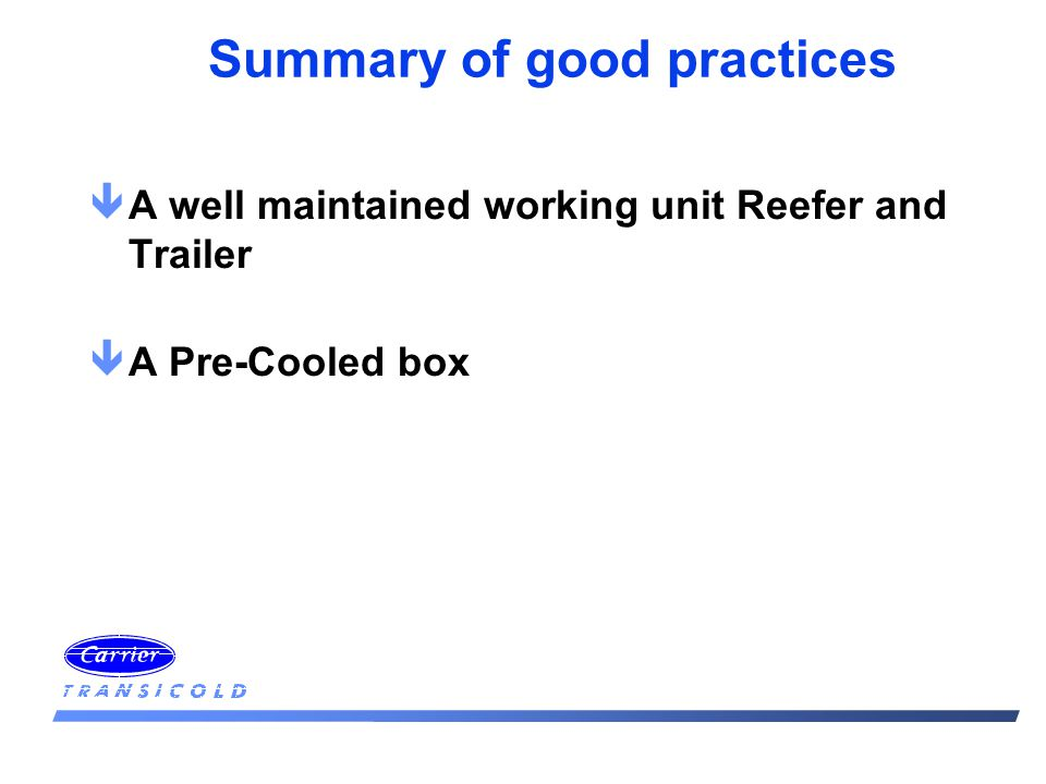 Summary of good practices êA well maintained working unit Reefer and Trailer êA Pre-Cooled box