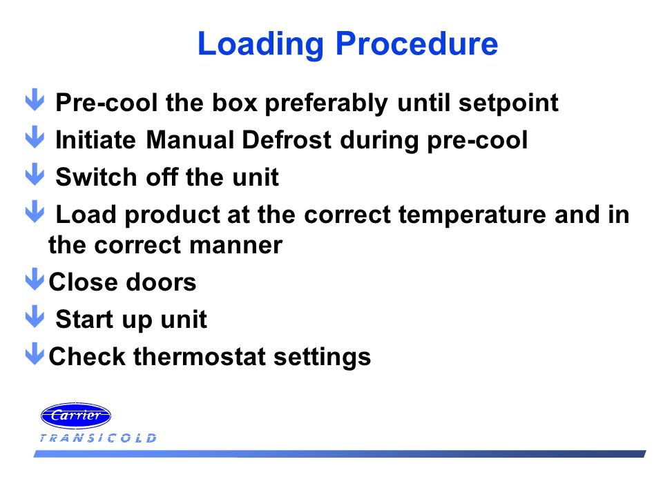 Loading Procedure ê Pre-cool the box preferably until setpoint ê Initiate Manual Defrost during pre-cool ê Switch off the unit ê Load product at the correct temperature and in the correct manner êClose doors ê Start up unit êCheck thermostat settings