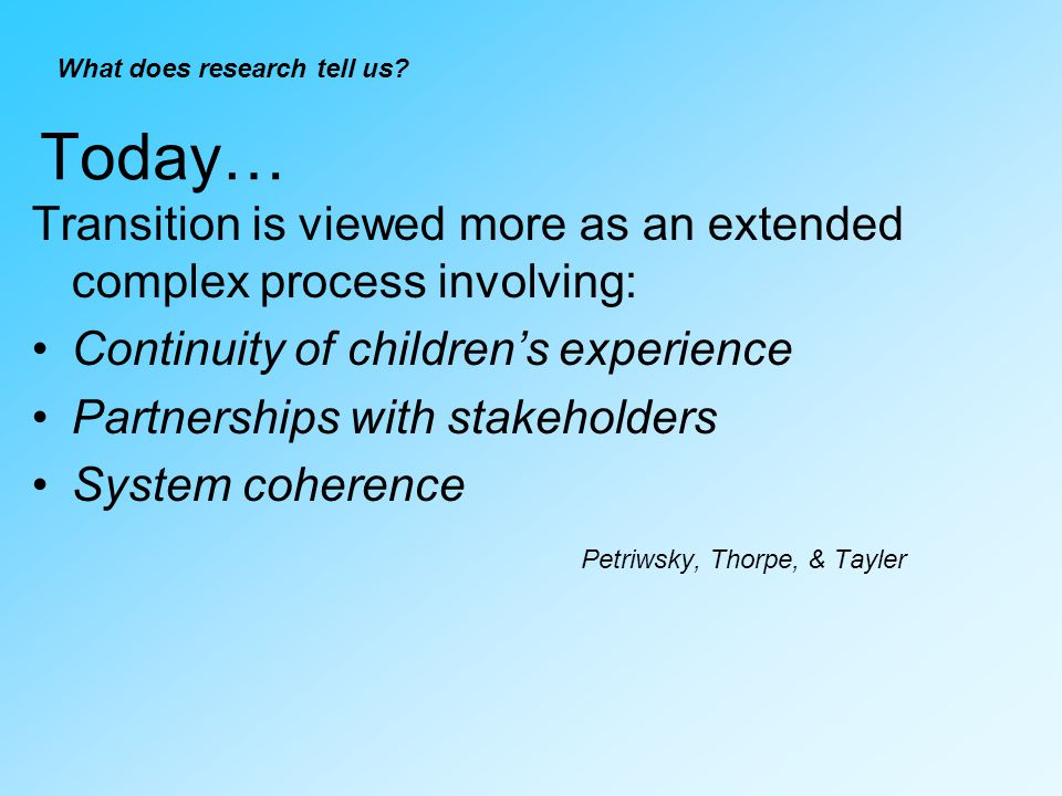 Today… Transition is viewed more as an extended complex process involving: Continuity of childrens experience Partnerships with stakeholders System coherence Petriwsky, Thorpe, & Tayler What does research tell us