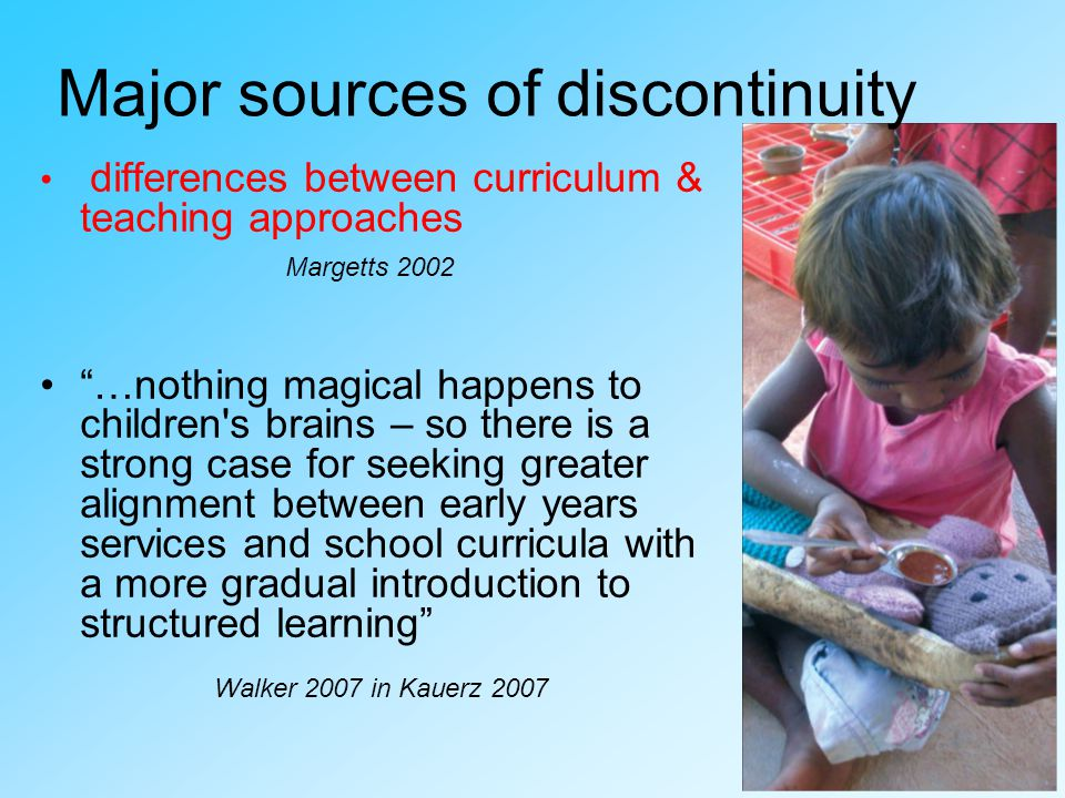 differences between curriculum & teaching approaches Margetts 2002 …nothing magical happens to children s brains – so there is a strong case for seeking greater alignment between early years services and school curricula with a more gradual introduction to structured learning Walker 2007 in Kauerz 2007 Major sources of discontinuity