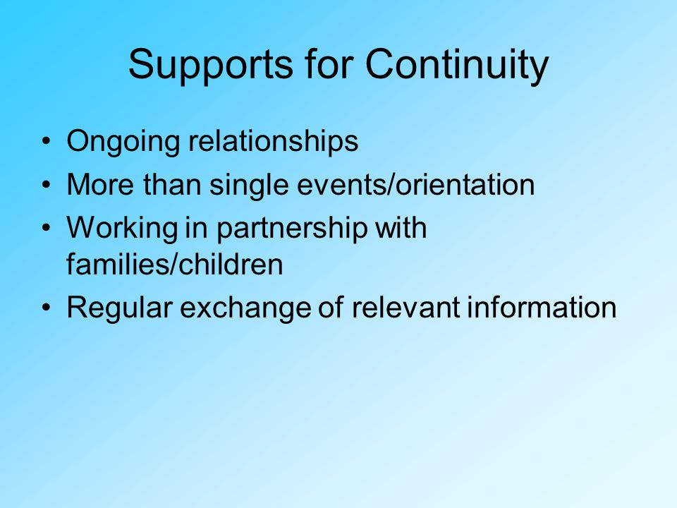 Supports for Continuity Ongoing relationships More than single events/orientation Working in partnership with families/children Regular exchange of relevant information