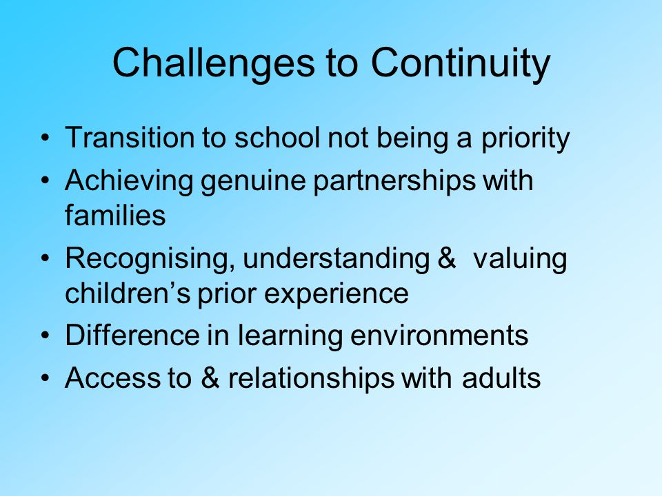 Challenges to Continuity Transition to school not being a priority Achieving genuine partnerships with families Recognising, understanding & valuing childrens prior experience Difference in learning environments Access to & relationships with adults