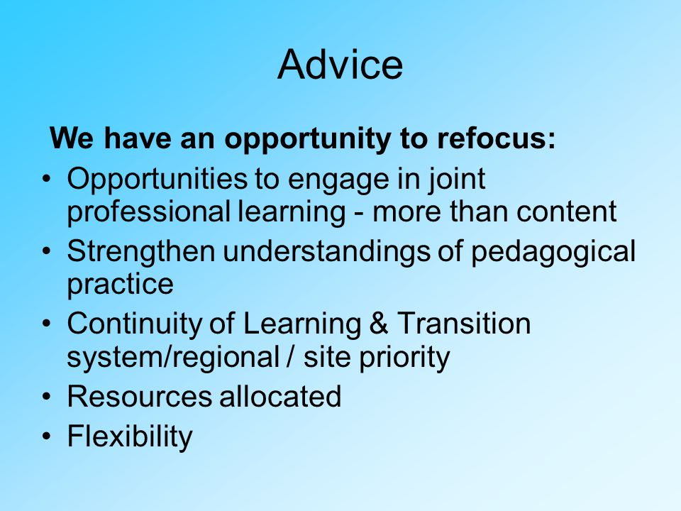 Advice We have an opportunity to refocus: Opportunities to engage in joint professional learning - more than content Strengthen understandings of pedagogical practice Continuity of Learning & Transition system/regional / site priority Resources allocated Flexibility