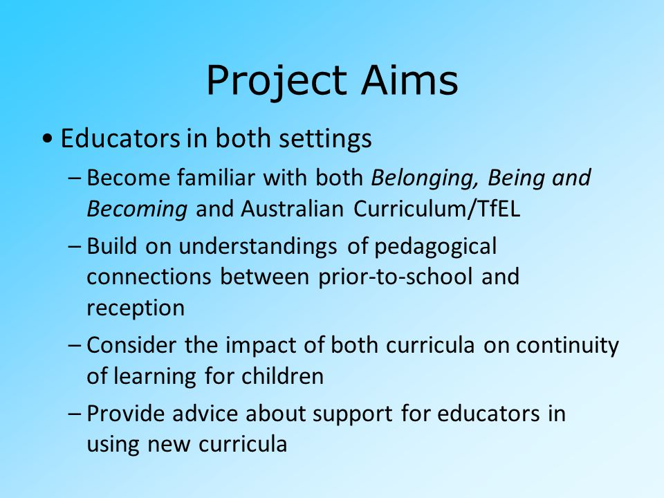 Project Aims Educators in both settings –Become familiar with both Belonging, Being and Becoming and Australian Curriculum/TfEL –Build on understandings of pedagogical connections between prior-to-school and reception –Consider the impact of both curricula on continuity of learning for children –Provide advice about support for educators in using new curricula