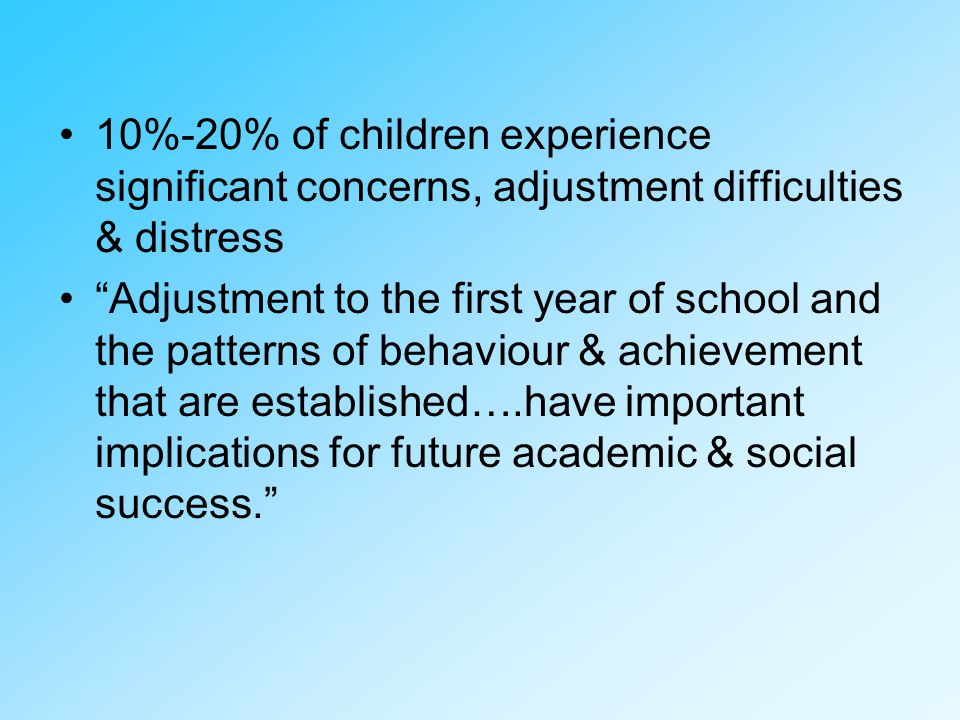 10%-20% of children experience significant concerns, adjustment difficulties & distress Adjustment to the first year of school and the patterns of behaviour & achievement that are established….have important implications for future academic & social success.