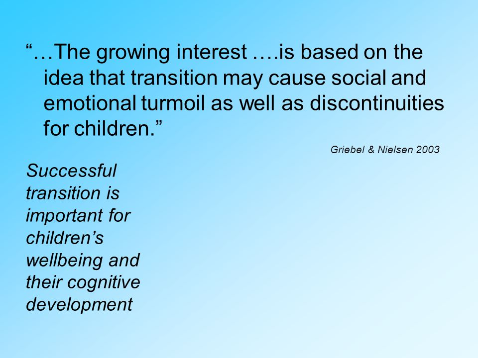 …The growing interest ….is based on the idea that transition may cause social and emotional turmoil as well as discontinuities for children.