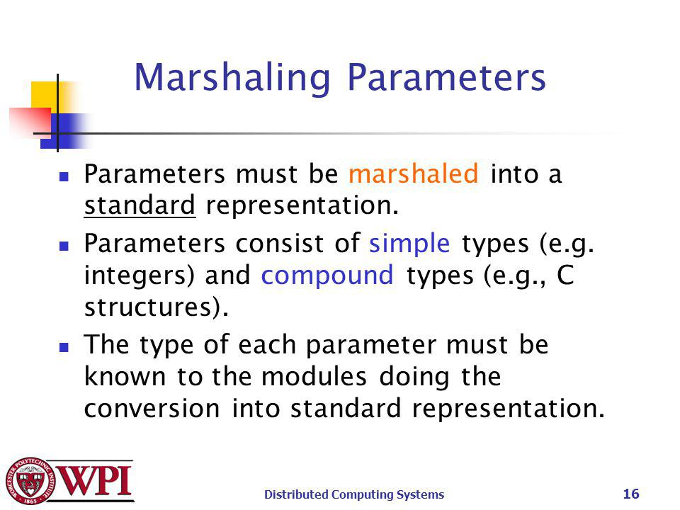 Distributed Computing Systems 16 Marshaling Parameters Parameters must be marshaled into a standard representation.