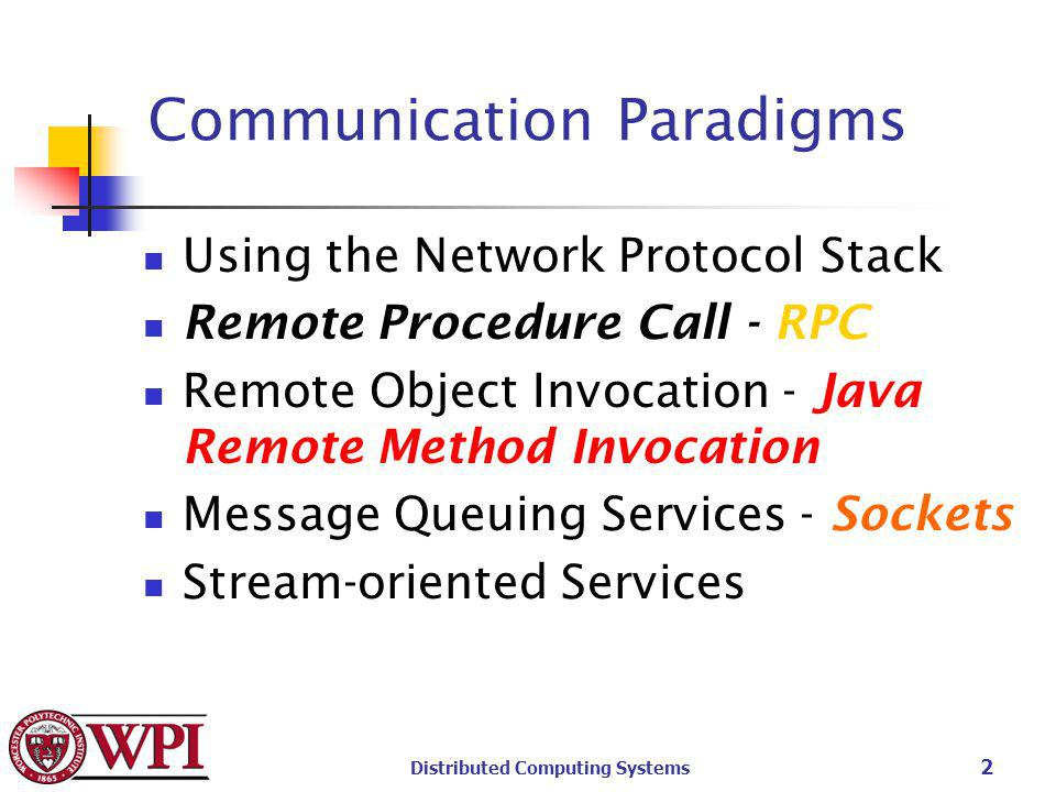 Distributed Computing Systems 2 Communication Paradigms Using the Network Protocol Stack Remote Procedure Call - RPC Remote Object Invocation - Java Remote Method Invocation Message Queuing Services - Sockets Stream-oriented Services