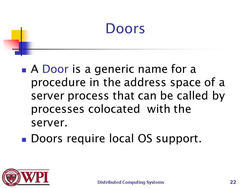 Distributed Computing Systems 22 Doors A Door is a generic name for a procedure in the address space of a server process that can be called by processes colocated with the server.
