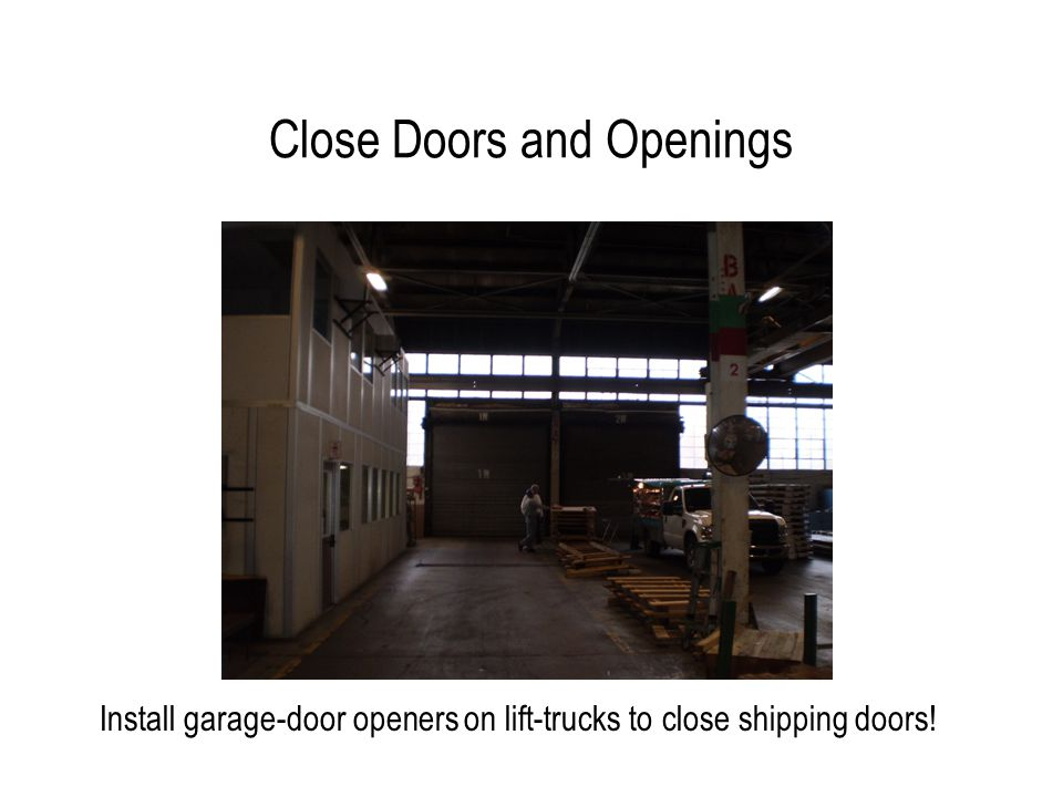 Close Doors and Openings Install garage-door openers on lift-trucks to close shipping doors!