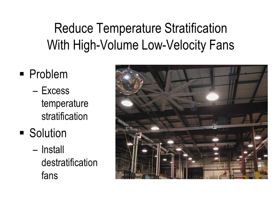 Reduce Temperature Stratification With High-Volume Low-Velocity Fans Problem –Excess temperature stratification Solution –Install destratification fans