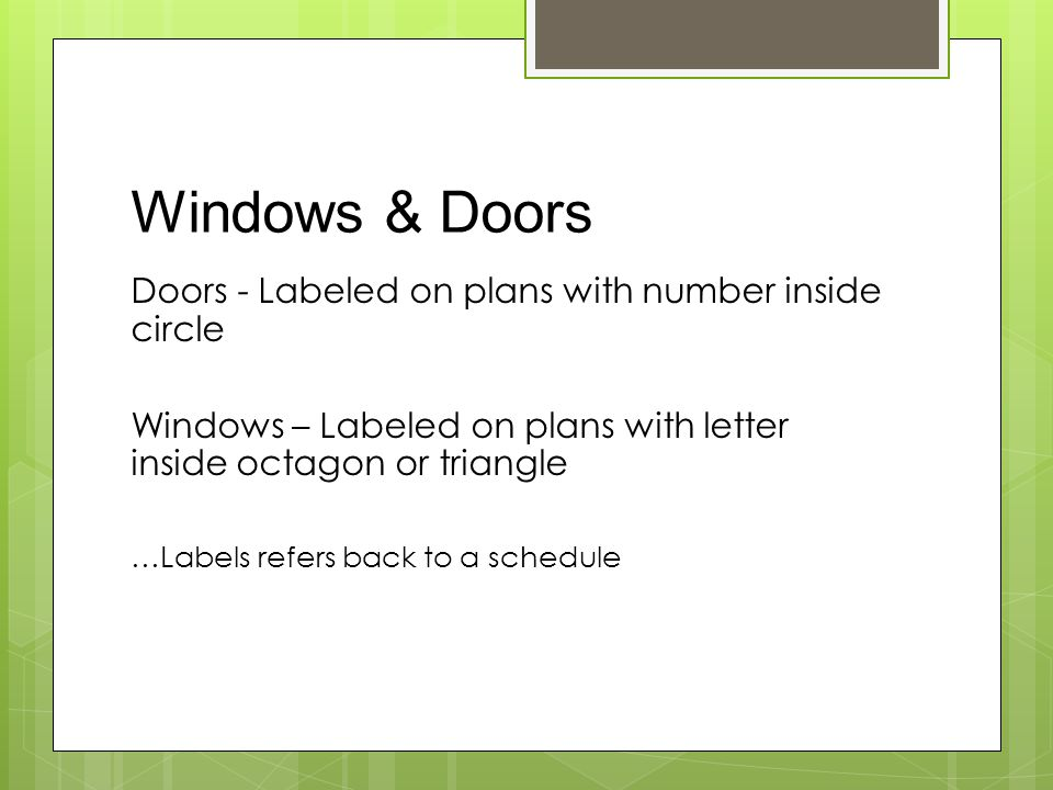 Windows & Doors Doors - Labeled on plans with number inside circle Windows – Labeled on plans with letter inside octagon or triangle …Labels refers back to a schedule