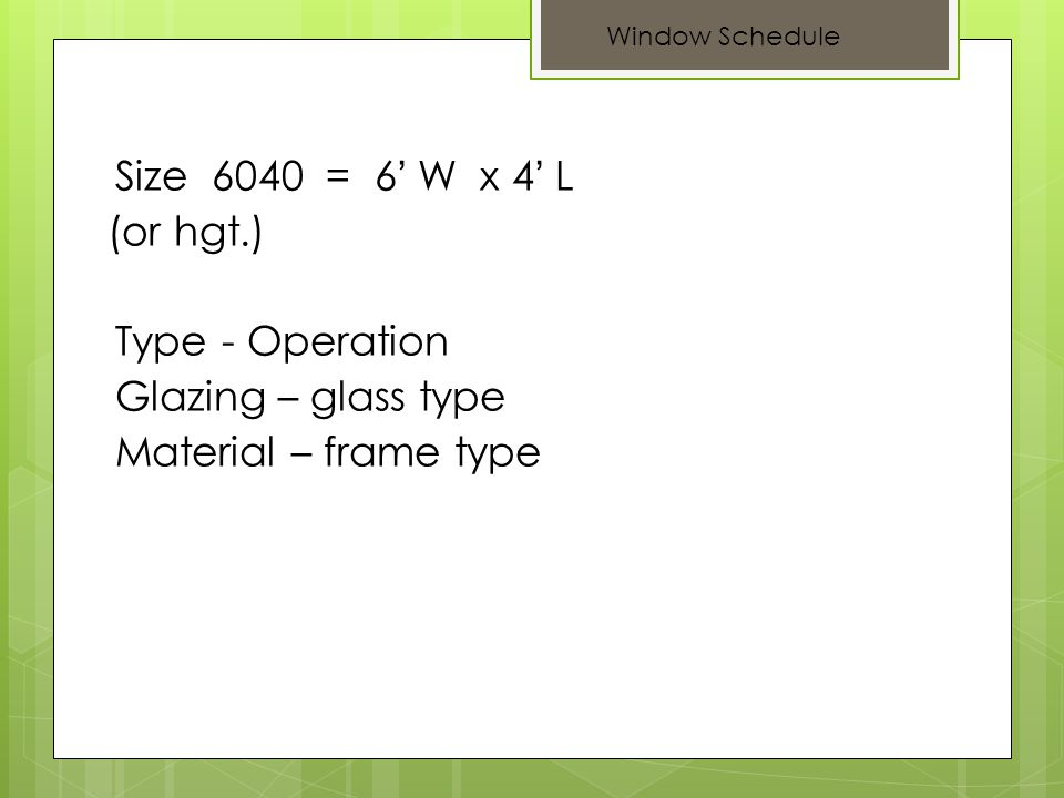 Size 6040 = 6 W x 4 L (or hgt.) Type - Operation Glazing – glass type Material – frame type Window Schedule