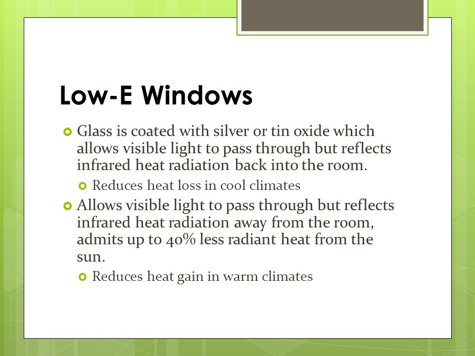 Glass is coated with silver or tin oxide which allows visible light to pass through but reflects infrared heat radiation back into the room.