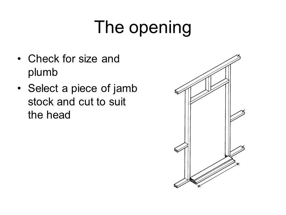 The opening Check for size and plumb Select a piece of jamb stock and cut to suit the head