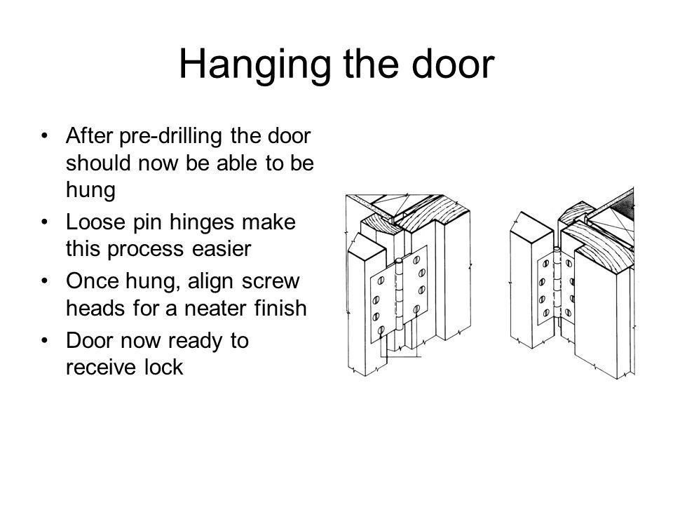 Hanging the door After pre-drilling the door should now be able to be hung Loose pin hinges make this process easier Once hung, align screw heads for a neater finish Door now ready to receive lock