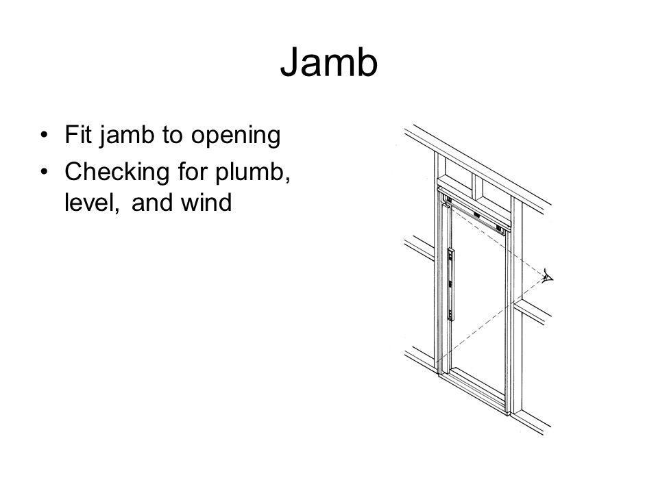 Jamb Fit jamb to opening Checking for plumb, level, and wind
