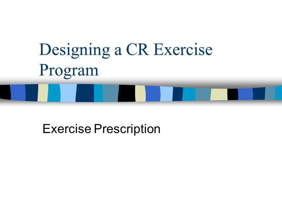 Designing a CR Exercise Program Exercise Prescription