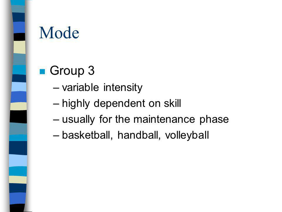 Mode n Group 3 –variable intensity –highly dependent on skill –usually for the maintenance phase –basketball, handball, volleyball
