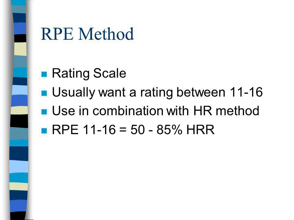 RPE Method n Rating Scale n Usually want a rating between n Use in combination with HR method n RPE = % HRR