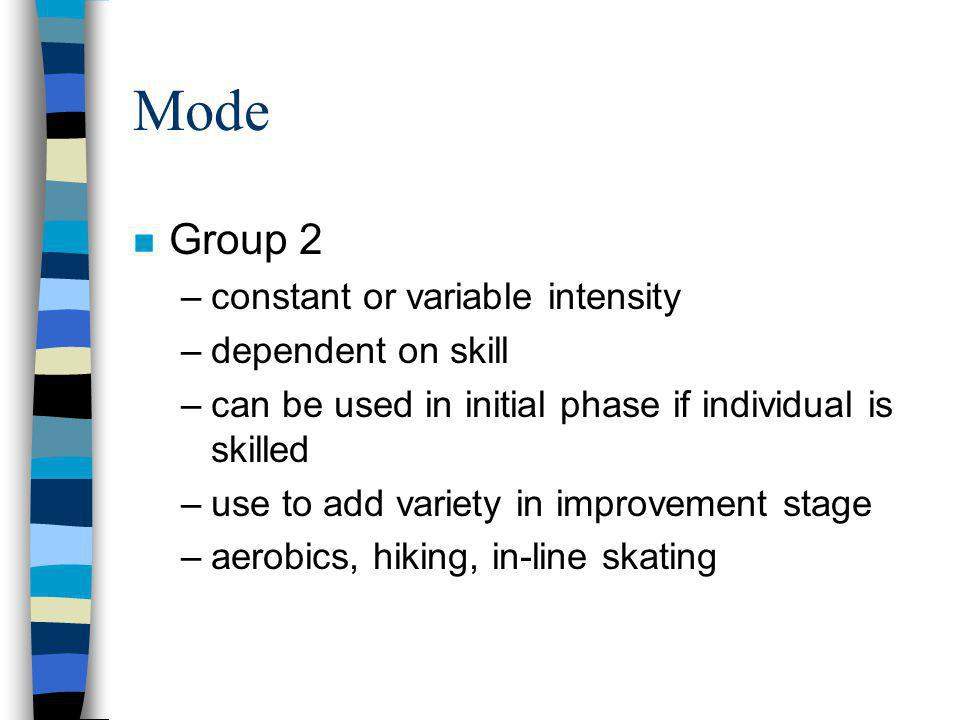 Mode n Group 2 –constant or variable intensity –dependent on skill –can be used in initial phase if individual is skilled –use to add variety in improvement stage –aerobics, hiking, in-line skating