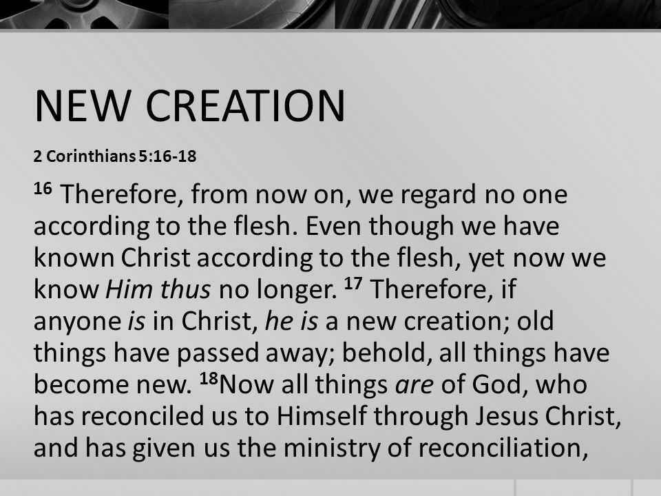 NEW CREATION 2 Corinthians 5: Therefore, from now on, we regard no one according to the flesh.