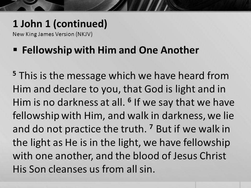 1 John 1 (continued) New King James Version (NKJV) Fellowship with Him and One Another 5 This is the message which we have heard from Him and declare to you, that God is light and in Him is no darkness at all.