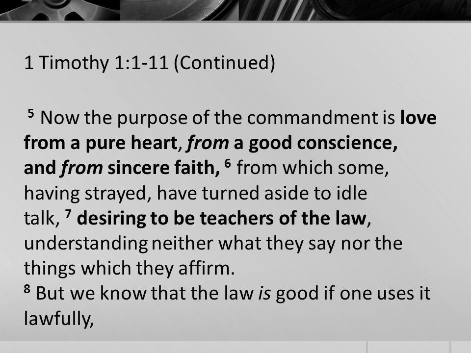 1 Timothy 1:1-11 (Continued) 5 Now the purpose of the commandment is love from a pure heart, from a good conscience, and from sincere faith, 6 from which some, having strayed, have turned aside to idle talk, 7 desiring to be teachers of the law, understanding neither what they say nor the things which they affirm.