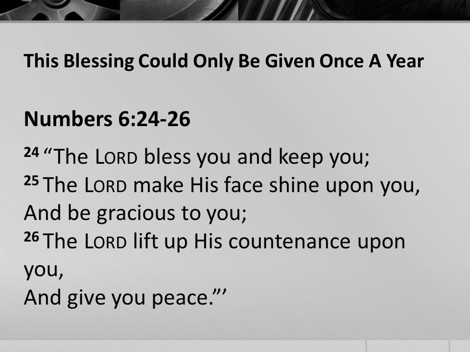 This Blessing Could Only Be Given Once A Year Numbers 6: The L ORD bless you and keep you; 25 The L ORD make His face shine upon you, And be gracious to you; 26 The L ORD lift up His countenance upon you, And give you peace.