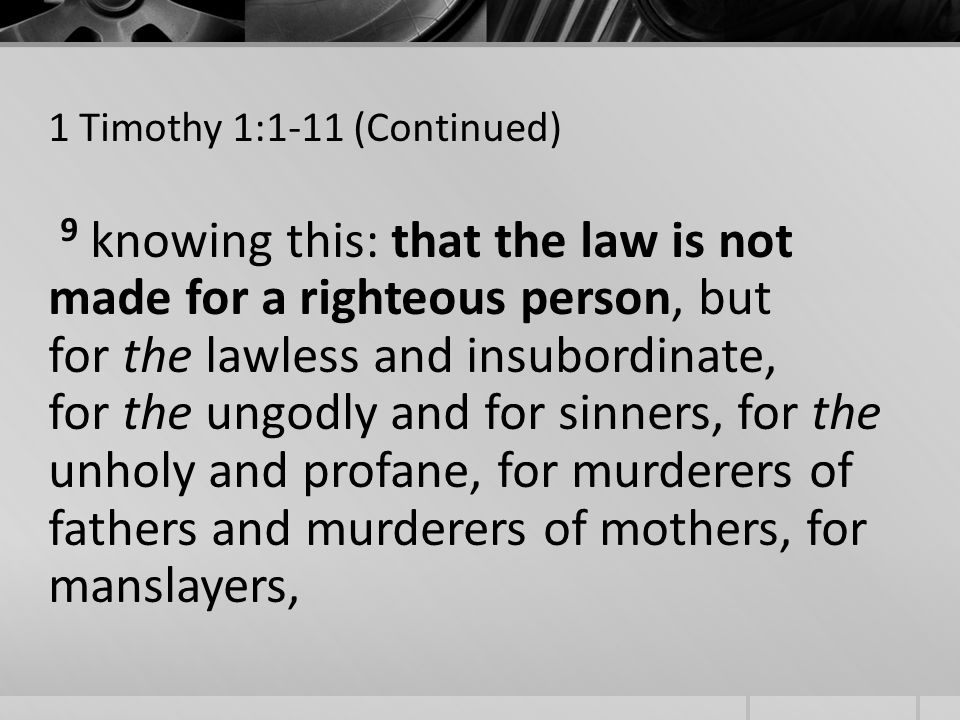 1 Timothy 1:1-11 (Continued) 9 knowing this: that the law is not made for a righteous person, but for the lawless and insubordinate, for the ungodly and for sinners, for the unholy and profane, for murderers of fathers and murderers of mothers, for manslayers,