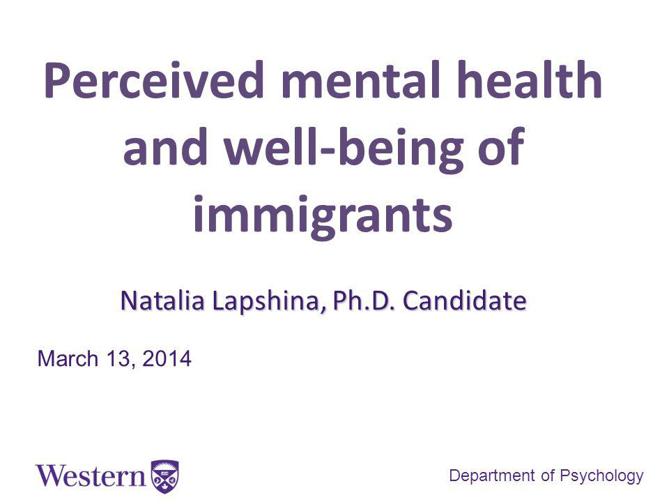 Perceived mental health and well-being of immigrants Natalia Lapshina, Ph.D.