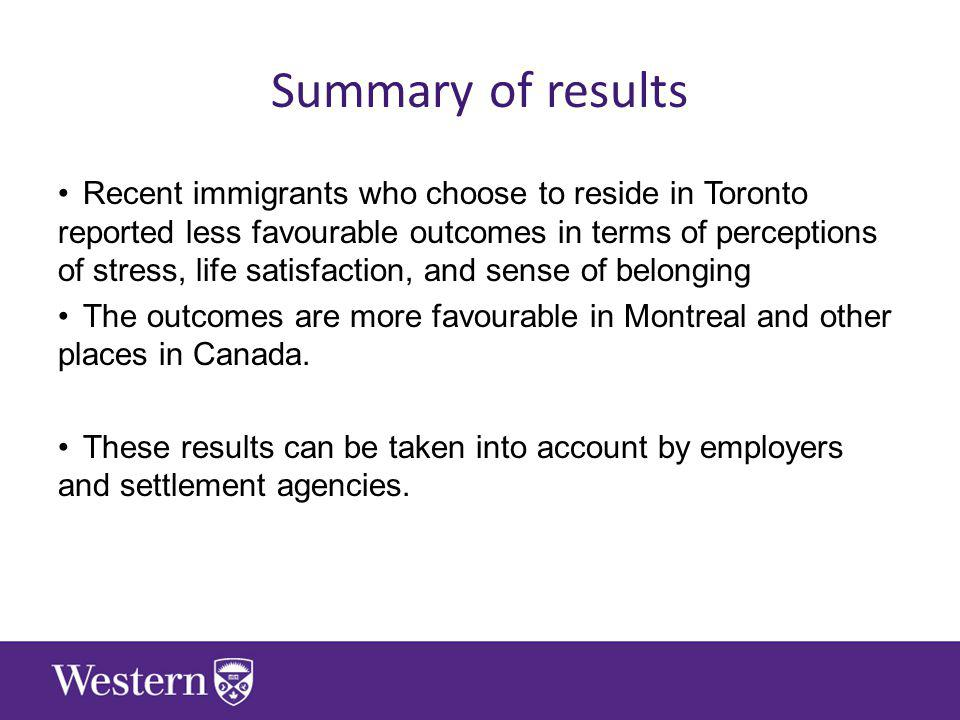Summary of results Recent immigrants who choose to reside in Toronto reported less favourable outcomes in terms of perceptions of stress, life satisfaction, and sense of belonging The outcomes are more favourable in Montreal and other places in Canada.