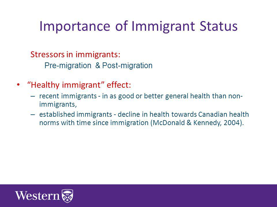 Importance of Immigrant Status Stressors in immigrants: Pre-migration & Post-migration Healthy immigrant effect: – recent immigrants - in as good or better general health than non- immigrants, – established immigrants - decline in health towards Canadian health norms with time since immigration (McDonald & Kennedy, 2004).