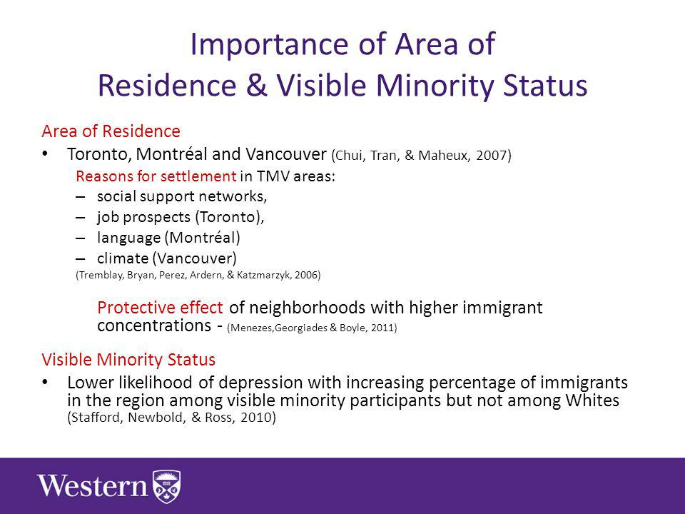 Importance of Area of Residence & Visible Minority Status Area of Residence Toronto, Montréal and Vancouver (Chui, Tran, & Maheux, 2007) Reasons for settlement in TMV areas: – social support networks, – job prospects (Toronto), – language (Montréal) – climate (Vancouver) (Tremblay, Bryan, Perez, Ardern, & Katzmarzyk, 2006) Protective effect of neighborhoods with higher immigrant concentrations - (Menezes,Georgiades & Boyle, 2011) Visible Minority Status Lower likelihood of depression with increasing percentage of immigrants in the region among visible minority participants but not among Whites (Stafford, Newbold, & Ross, 2010)